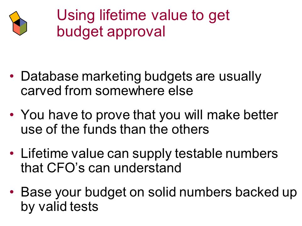 Using lifetime value to get budget approval Database marketing budgets are usually carved from somewhere else You have to prove that you will make better use of the funds than the others Lifetime value can supply testable numbers that CFOs can understand Base your budget on solid numbers backed up by valid tests
