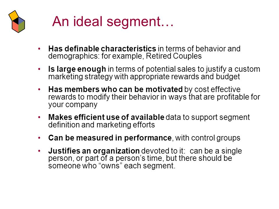 An ideal segment… Has definable characteristics in terms of behavior and demographics: for example, Retired Couples Is large enough in terms of potential sales to justify a custom marketing strategy with appropriate rewards and budget Has members who can be motivated by cost effective rewards to modify their behavior in ways that are profitable for your company Makes efficient use of available data to support segment definition and marketing efforts Can be measured in performance, with control groups Justifies an organization devoted to it: can be a single person, or part of a persons time, but there should be someone who owns each segment.