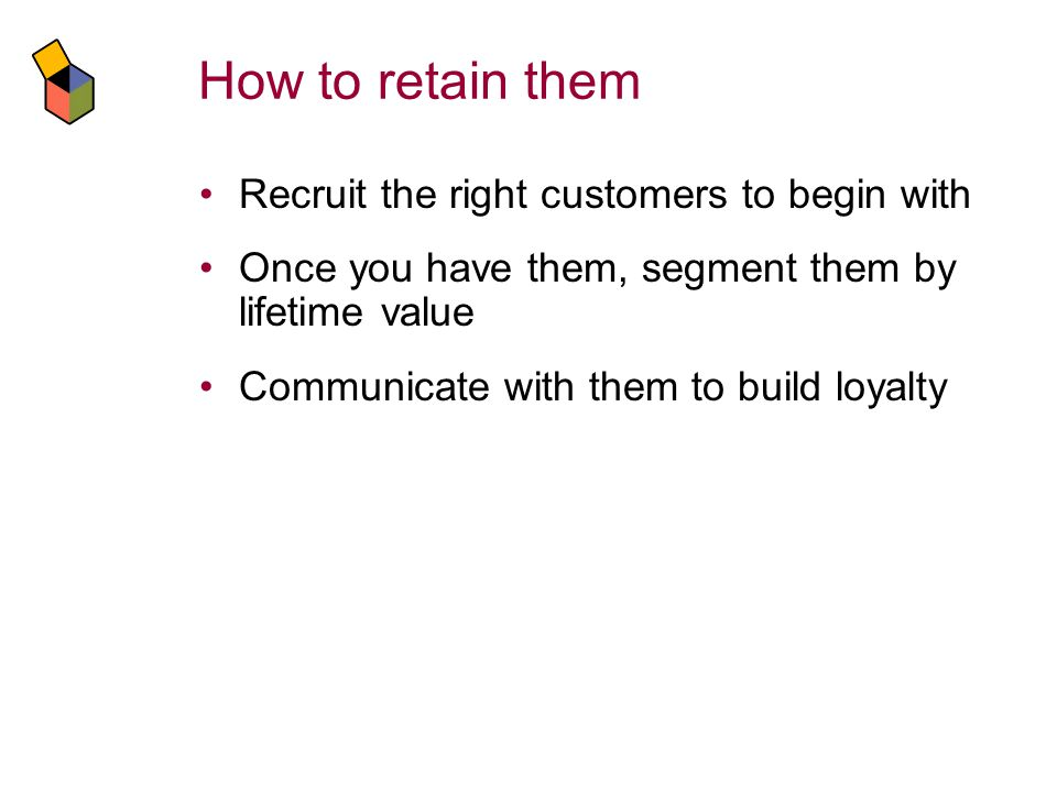 How to retain them Recruit the right customers to begin with Once you have them, segment them by lifetime value Communicate with them to build loyalty