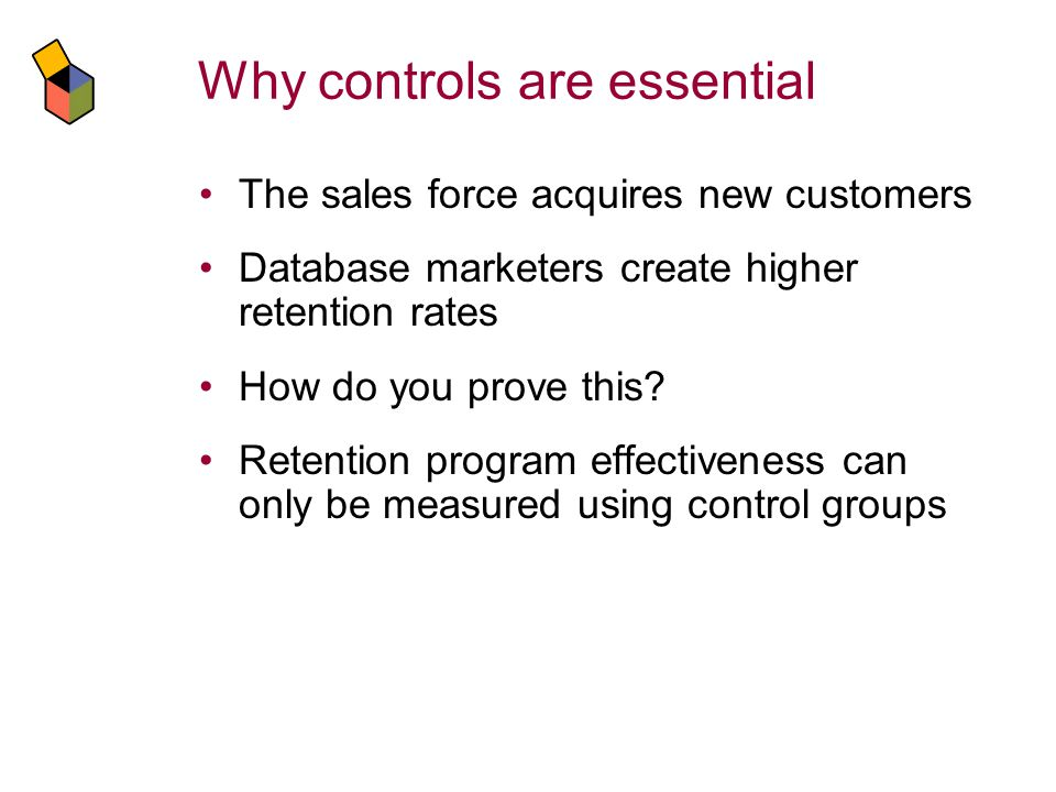 Why controls are essential The sales force acquires new customers Database marketers create higher retention rates How do you prove this.