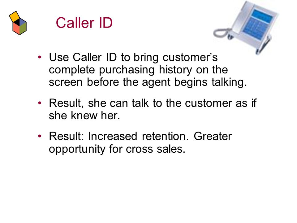 Caller ID Use Caller ID to bring customers complete purchasing history on the screen before the agent begins talking.
