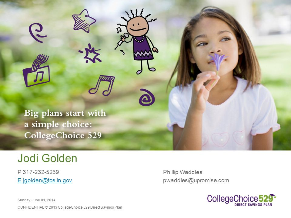 Sunday, June 01, 2014 CONFIDENTIAL © 2013 CollegeChoice 529 Direct Savings Plan Jodi Golden P 317-232-5259Phillip Waddles E jgolden@tos.in.govE jgolden@tos.in.govpwaddles@upromise.com