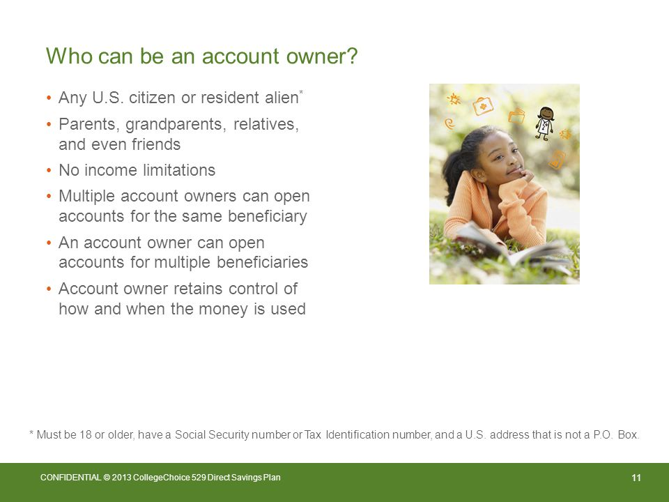 11 CONFIDENTIAL © 2013 CollegeChoice 529 Direct Savings Plan Who can be an account owner.