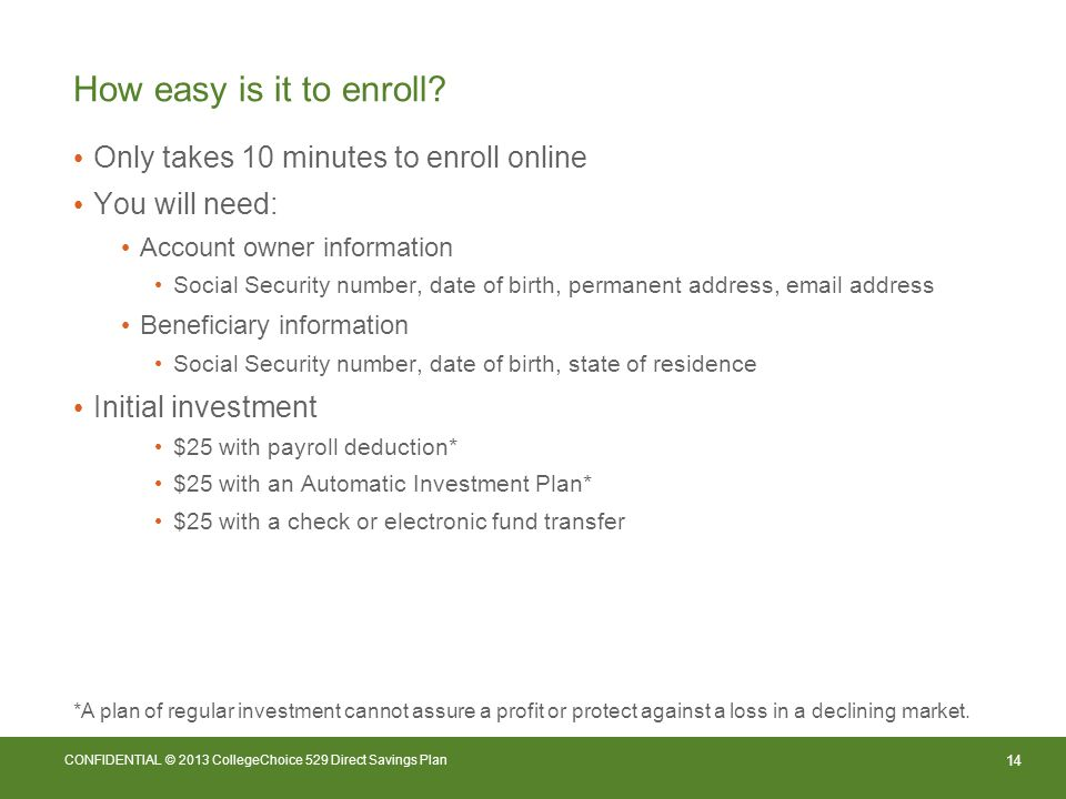 14 CONFIDENTIAL © 2013 CollegeChoice 529 Direct Savings Plan How easy is it to enroll.