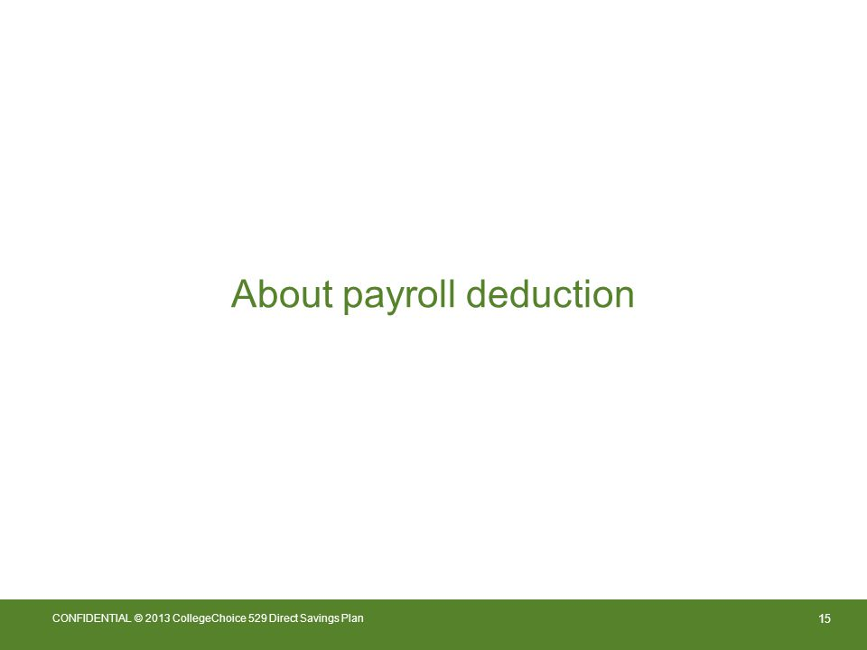 15 CONFIDENTIAL © 2013 CollegeChoice 529 Direct Savings Plan About payroll deduction
