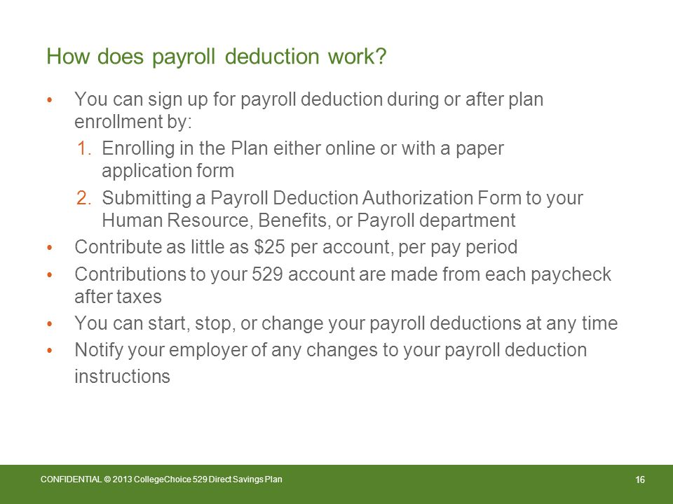 16 CONFIDENTIAL © 2013 CollegeChoice 529 Direct Savings Plan How does payroll deduction work.