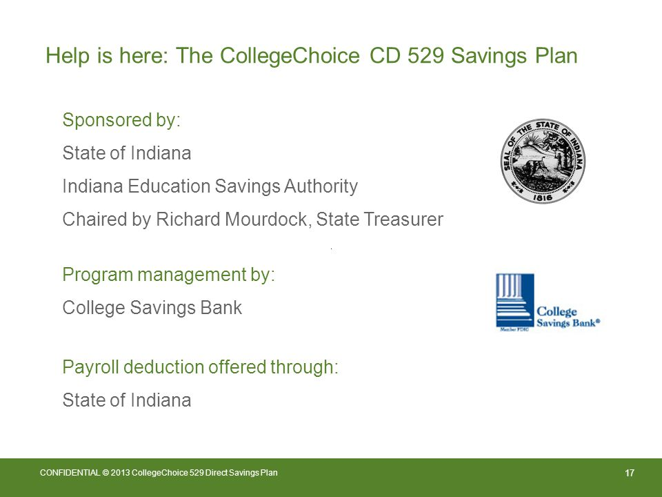 17 CONFIDENTIAL © 2013 CollegeChoice 529 Direct Savings Plan Help is here: The CollegeChoice CD 529 Savings Plan Sponsored by: State of Indiana Indiana Education Savings Authority Chaired by Richard Mourdock, State Treasurer Program management by: College Savings Bank Payroll deduction offered through: State of Indiana