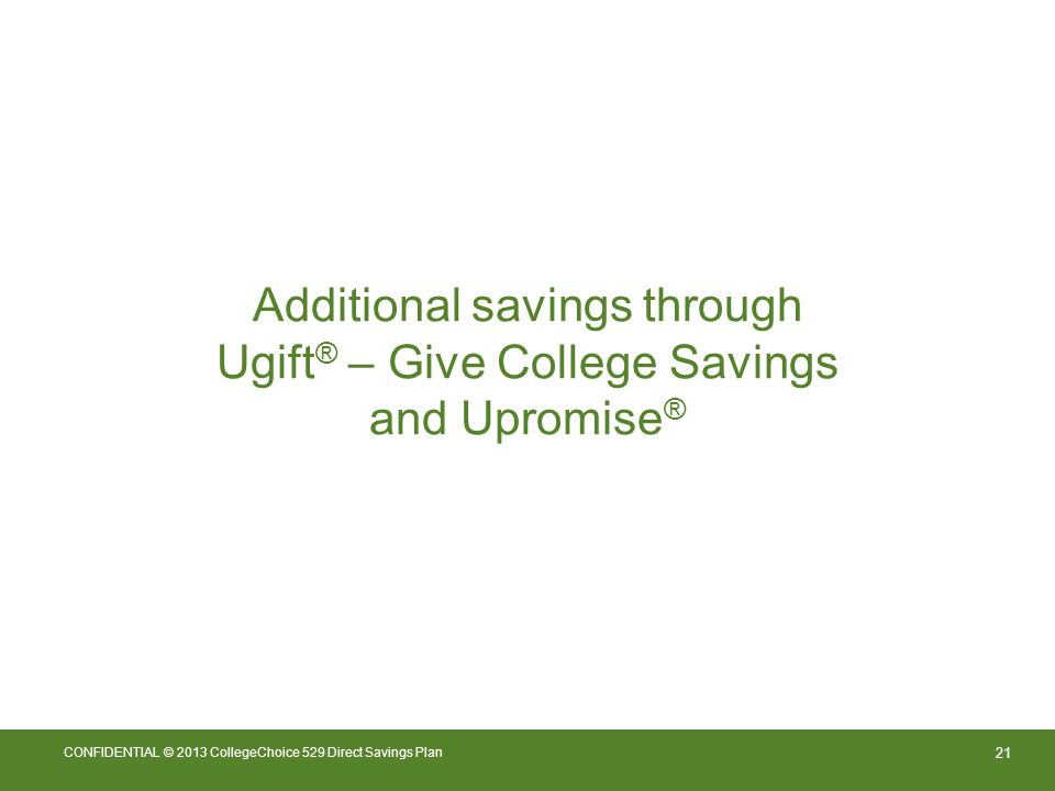 21 CONFIDENTIAL © 2013 CollegeChoice 529 Direct Savings Plan Additional savings through Ugift ® – Give College Savings and Upromise ®
