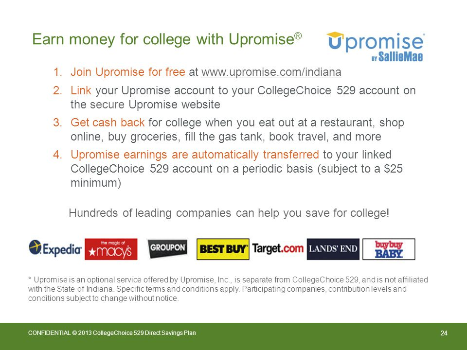 24 CONFIDENTIAL © 2013 CollegeChoice 529 Direct Savings Plan Earn money for college with Upromise ® 1.