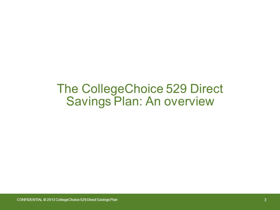 3 CONFIDENTIAL © 2013 CollegeChoice 529 Direct Savings Plan The CollegeChoice 529 Direct Savings Plan: An overview