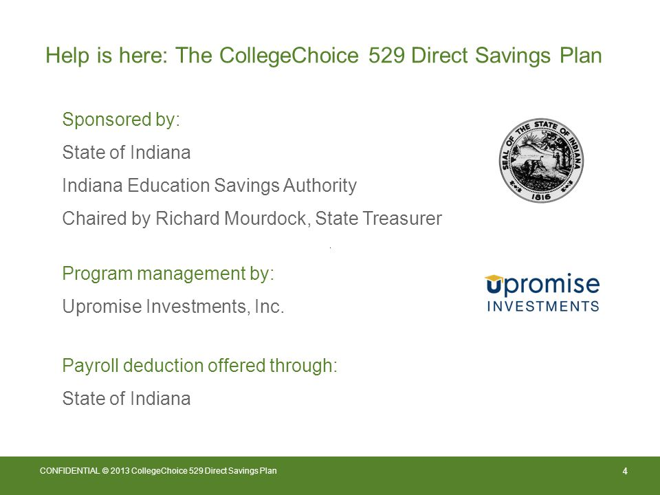 4 CONFIDENTIAL © 2013 CollegeChoice 529 Direct Savings Plan Help is here: The CollegeChoice 529 Direct Savings Plan Sponsored by: State of Indiana Indiana Education Savings Authority Chaired by Richard Mourdock, State Treasurer Program management by: Upromise Investments, Inc.