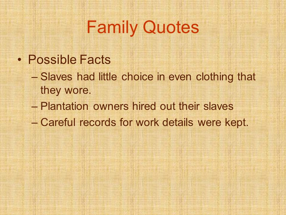 Family Quotes Possible Facts –Slaves had little choice in even clothing that they wore.