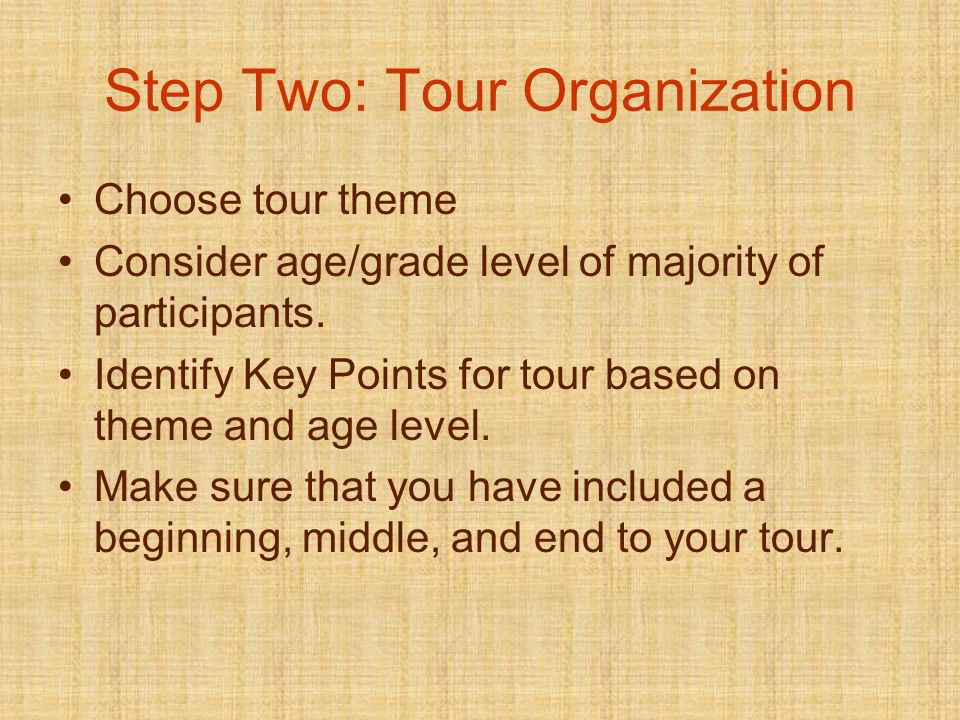 Step Two: Tour Organization Choose tour theme Consider age/grade level of majority of participants.