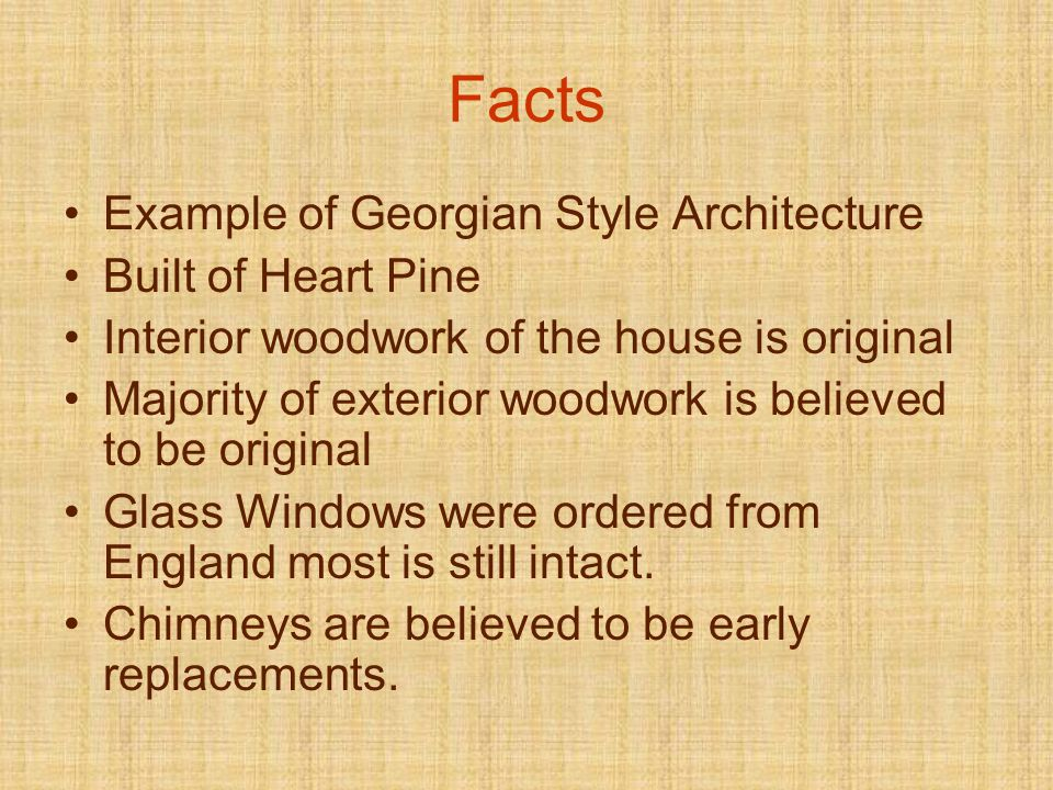 Facts Example of Georgian Style Architecture Built of Heart Pine Interior woodwork of the house is original Majority of exterior woodwork is believed to be original Glass Windows were ordered from England most is still intact.