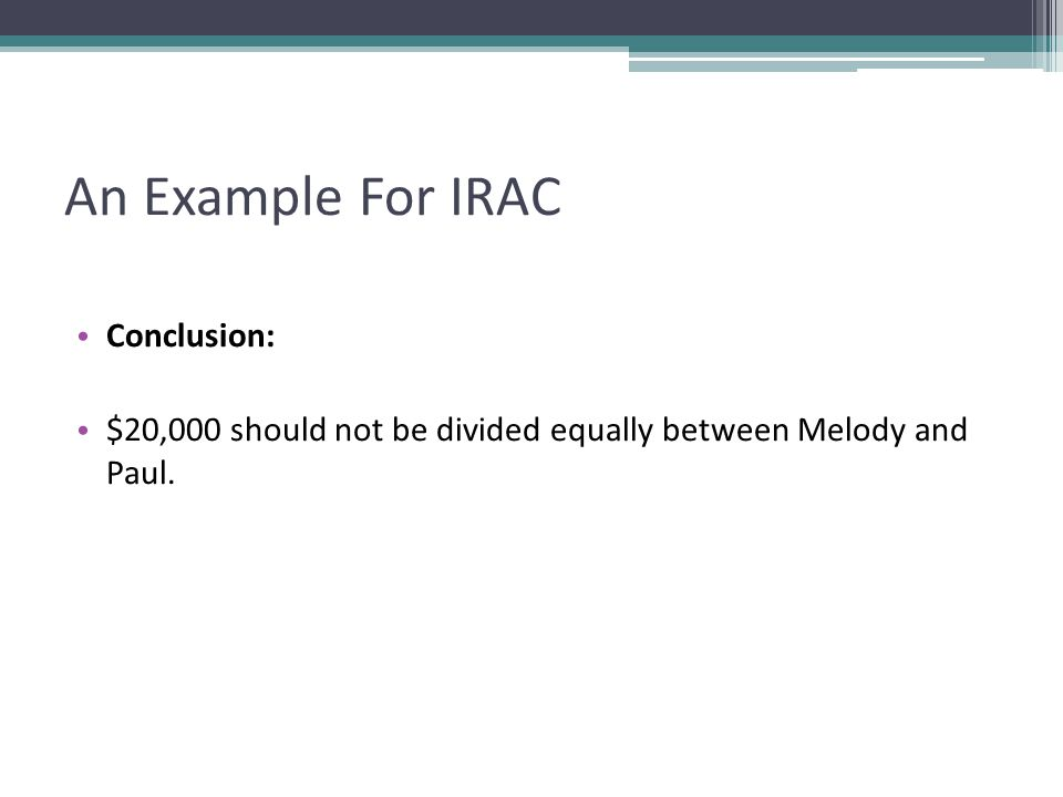 An Example For IRAC Conclusion: $20,000 should not be divided equally between Melody and Paul.