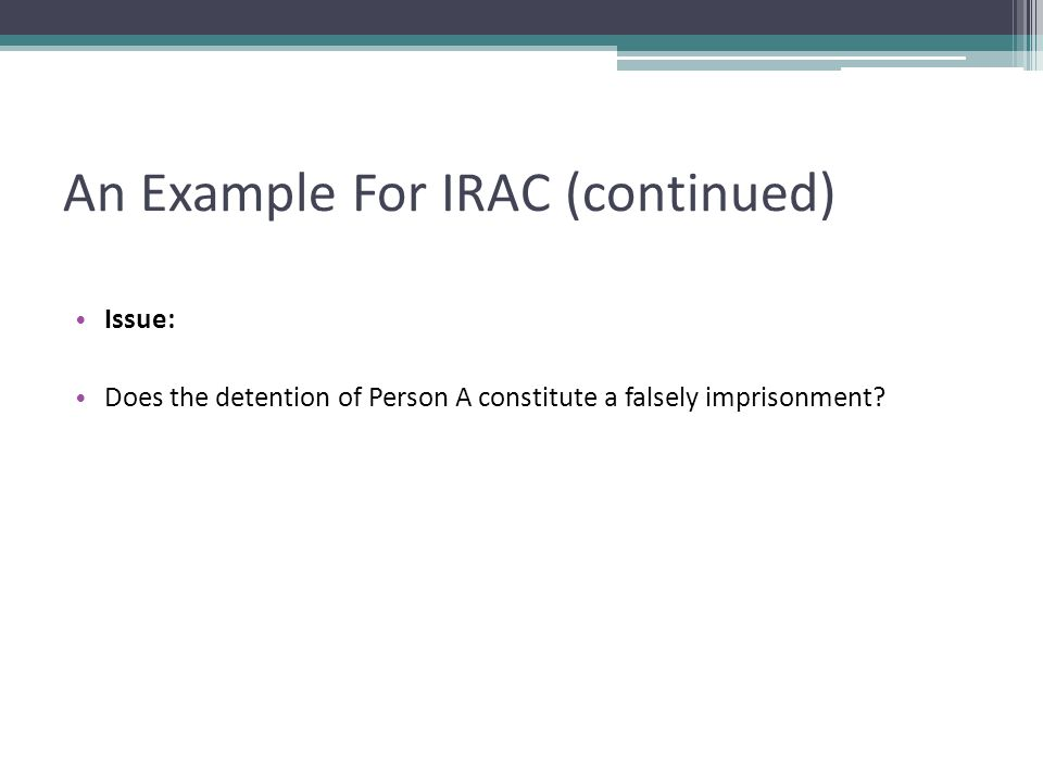 An Example For IRAC (continued) Issue: Does the detention of Person A constitute a falsely imprisonment