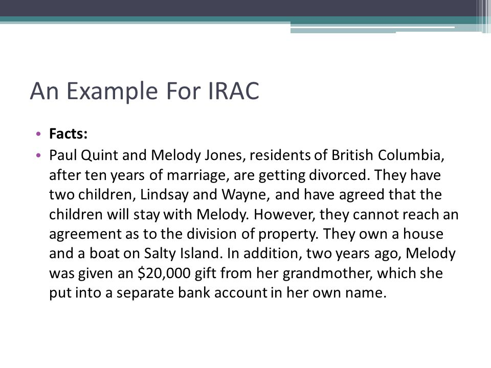 An Example For IRAC Facts: Paul Quint and Melody Jones, residents of British Columbia, after ten years of marriage, are getting divorced.
