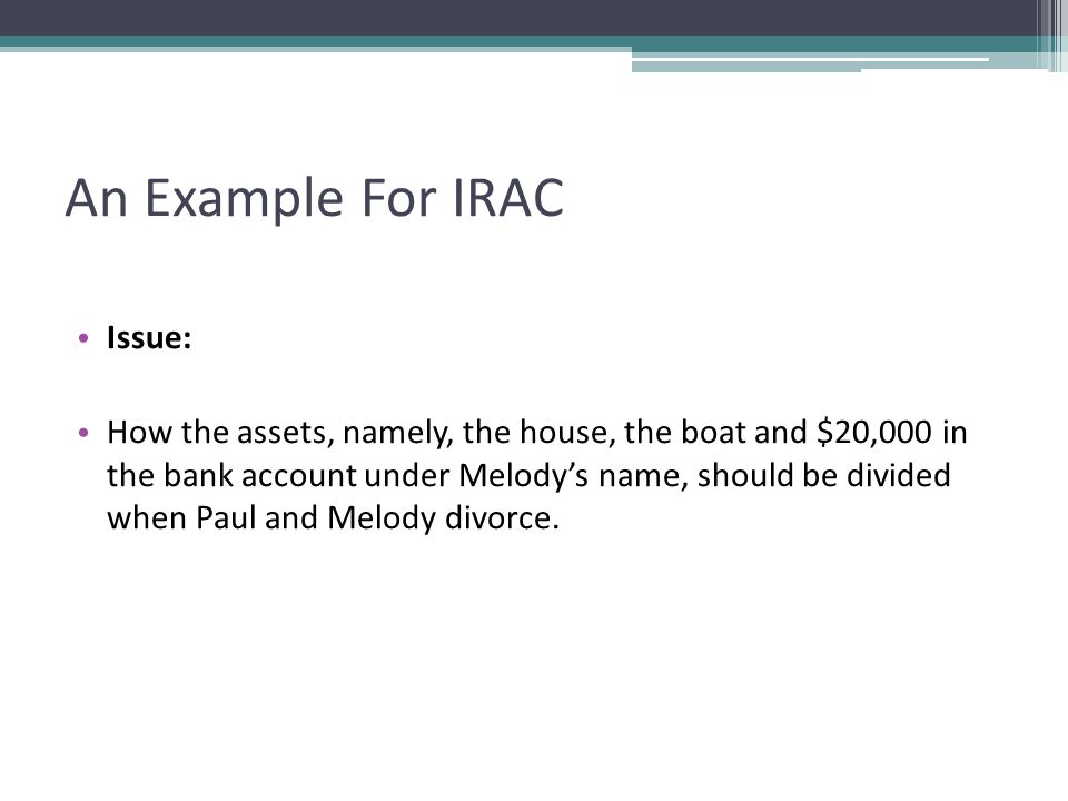 An Example For IRAC Issue: How the assets, namely, the house, the boat and $20,000 in the bank account under Melodys name, should be divided when Paul and Melody divorce.