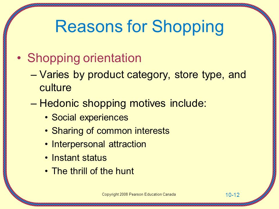 Copyright 2008 Pearson Education Canada 10-12 Reasons for Shopping Shopping orientation –Varies by product category, store type, and culture –Hedonic