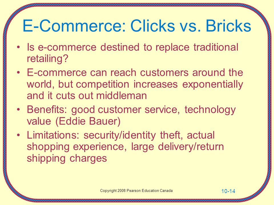 Copyright 2008 Pearson Education Canada 10-14 E-Commerce: Clicks vs. Bricks Is e-commerce destined to replace traditional retailing? E-commerce can re