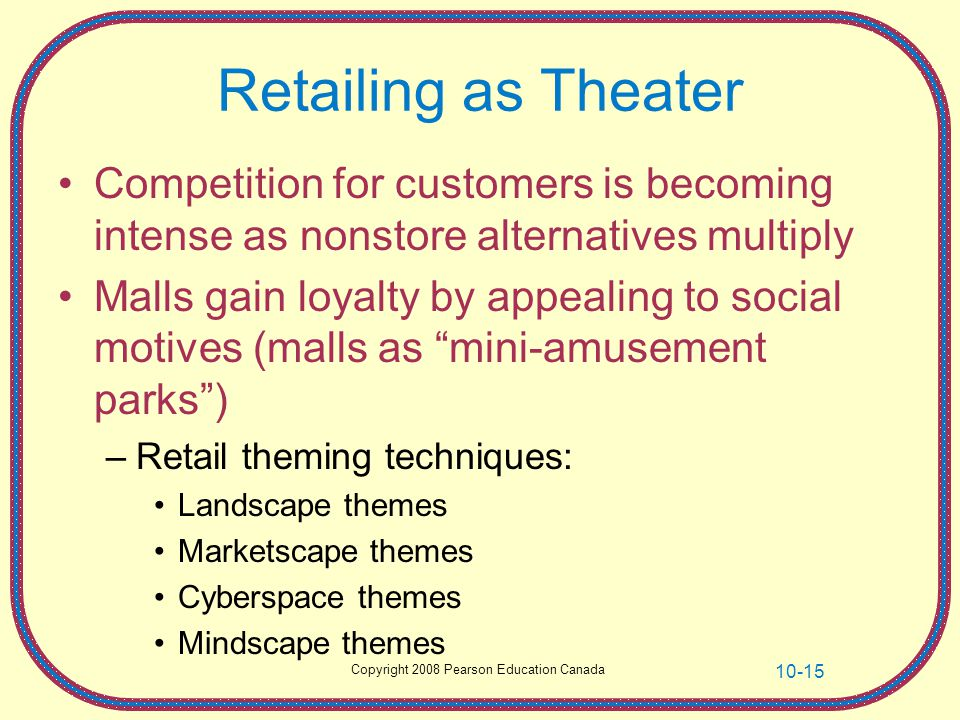 Copyright 2008 Pearson Education Canada 10-15 Retailing as Theater Competition for customers is becoming intense as nonstore alternatives multiply Mal
