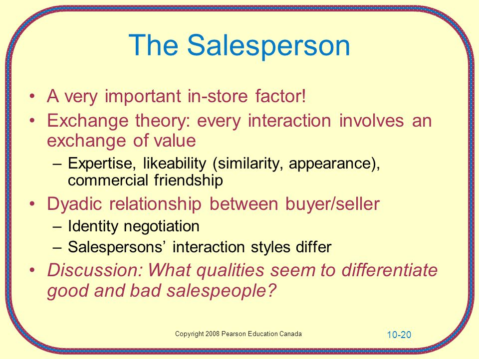 Copyright 2008 Pearson Education Canada 10-20 The Salesperson A very important in-store factor! Exchange theory: every interaction involves an exchang