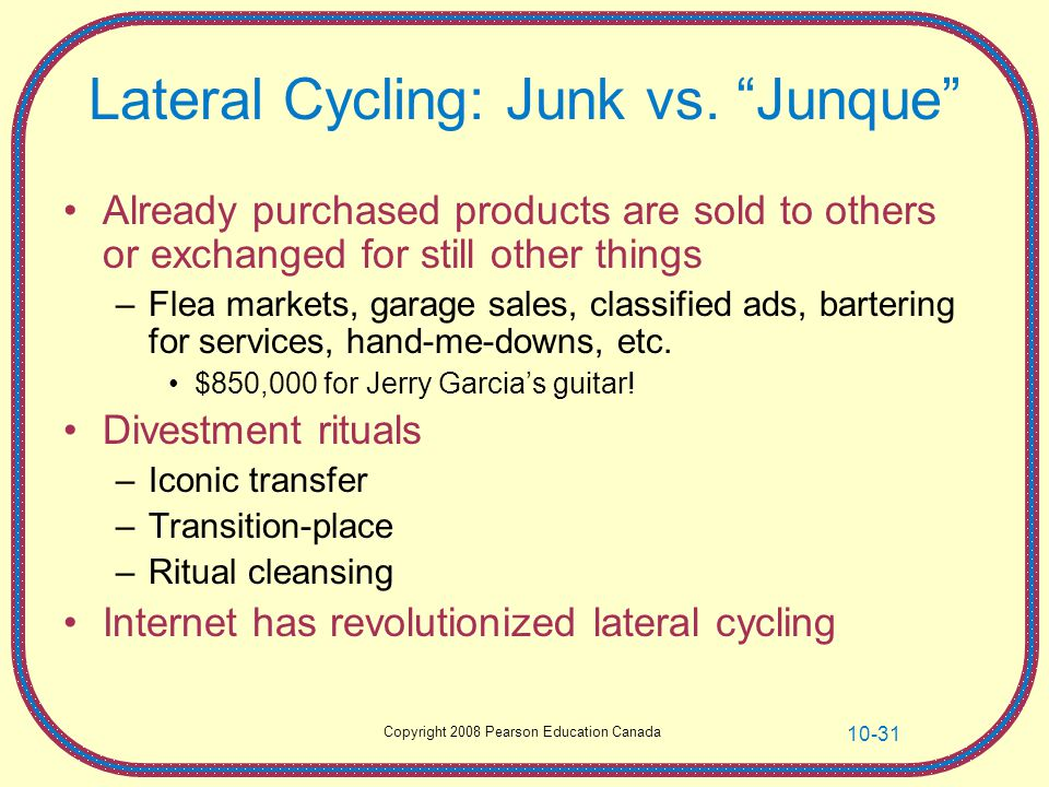 Copyright 2008 Pearson Education Canada 10-31 Lateral Cycling: Junk vs. Junque Already purchased products are sold to others or exchanged for still ot