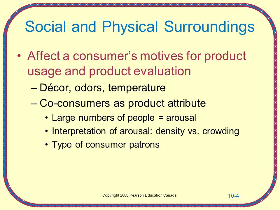 Copyright 2008 Pearson Education Canada 10-4 Social and Physical Surroundings Affect a consumers motives for product usage and product evaluation –Déc
