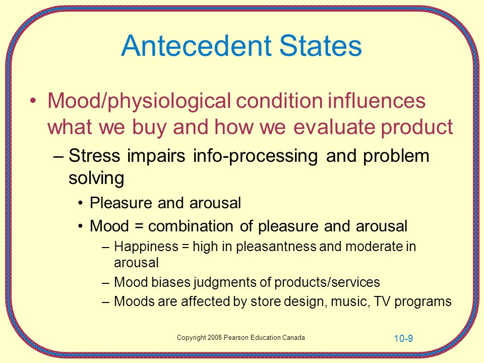 Copyright 2008 Pearson Education Canada 10-9 Antecedent States Mood/physiological condition influences what we buy and how we evaluate product –Stress