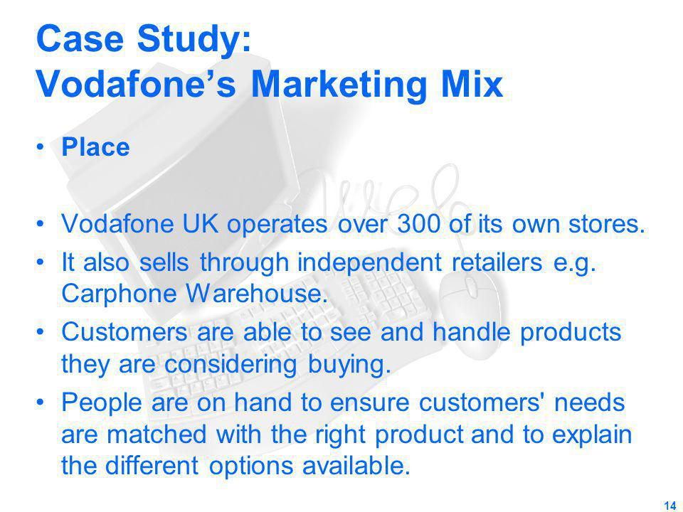 Case Study: Vodafones Marketing Mix Place Vodafone UK operates over 300 of its own stores. It also sells through independent retailers e.g. Carphone W
