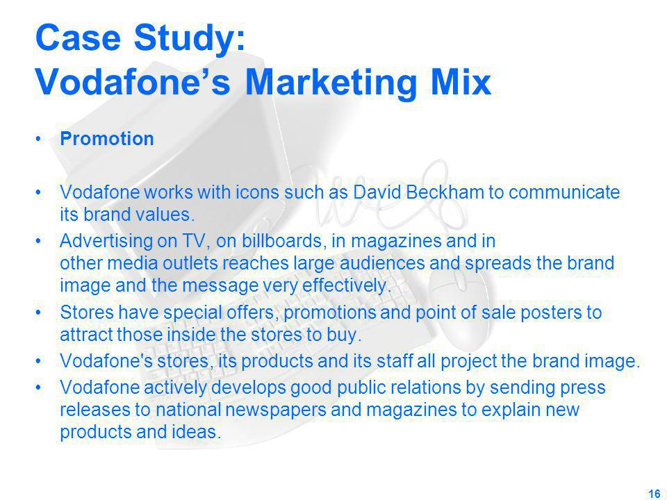 Case Study: Vodafones Marketing Mix Promotion Vodafone works with icons such as David Beckham to communicate its brand values. Advertising on TV, on b