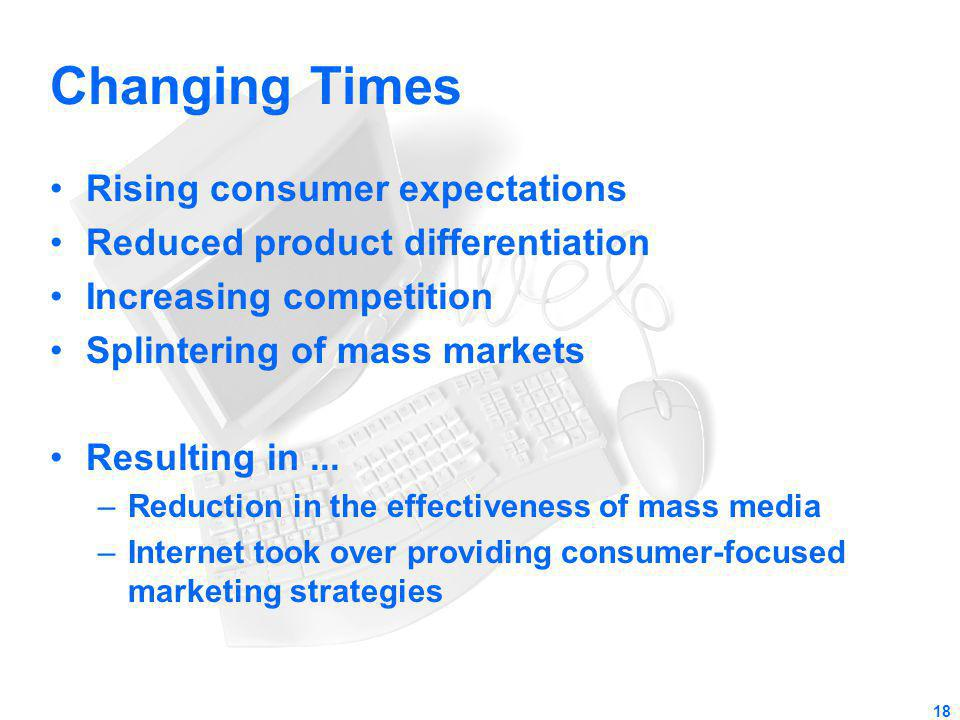 Changing Times Rising consumer expectations Reduced product differentiation Increasing competition Splintering of mass markets Resulting in... –Reduct
