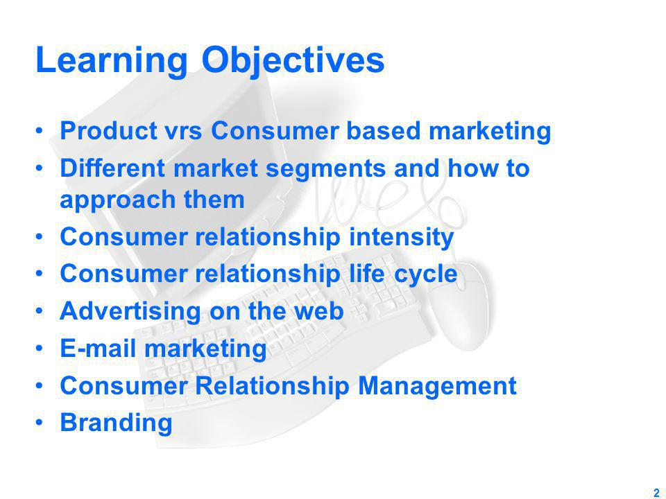 Learning Objectives Product vrs Consumer based marketing Different market segments and how to approach them Consumer relationship intensity Consumer r