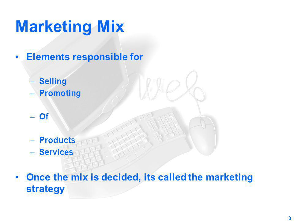 Marketing Mix Elements responsible for –Selling –Promoting –Of –Products –Services Once the mix is decided, its called the marketing strategy 3