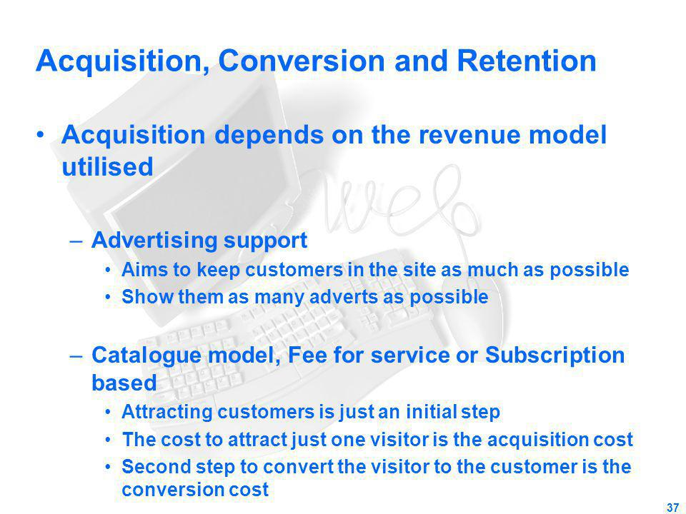Acquisition, Conversion and Retention Acquisition depends on the revenue model utilised –Advertising support Aims to keep customers in the site as muc