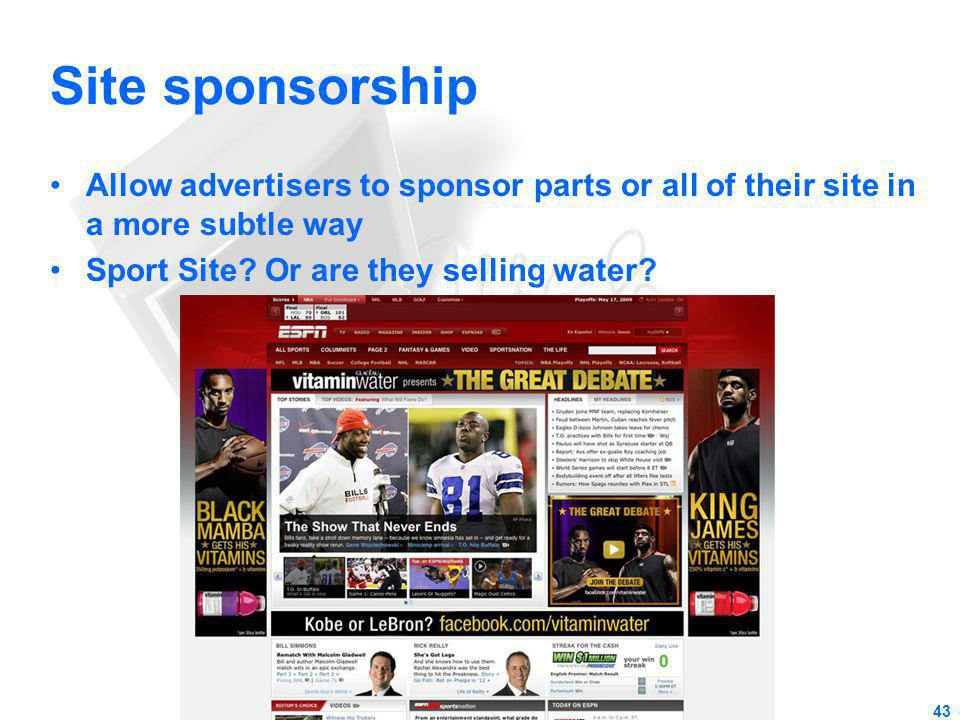 Site sponsorship Allow advertisers to sponsor parts or all of their site in a more subtle way Sport Site? Or are they selling water? 43