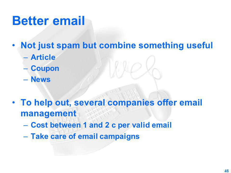 Better email Not just spam but combine something useful –Article –Coupon –News To help out, several companies offer email management –Cost between 1 a