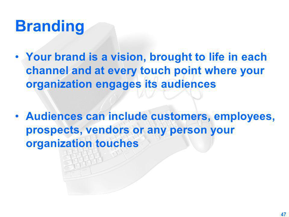 Branding Your brand is a vision, brought to life in each channel and at every touch point where your organization engages its audiences Audiences can