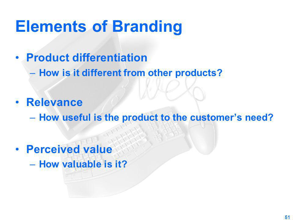 Elements of Branding Product differentiation –How is it different from other products? Relevance –How useful is the product to the customers need? Per