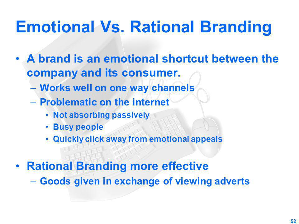 Emotional Vs. Rational Branding A brand is an emotional shortcut between the company and its consumer. –Works well on one way channels –Problematic on