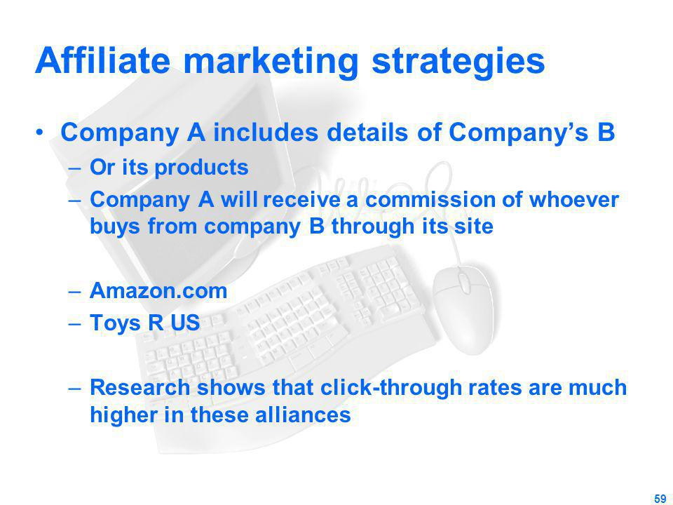 Affiliate marketing strategies Company A includes details of Companys B –Or its products –Company A will receive a commission of whoever buys from com