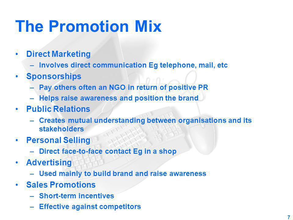 The Promotion Mix Direct Marketing –Involves direct communication Eg telephone, mail, etc Sponsorships –Pay others often an NGO in return of positive