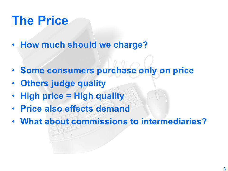 The Price How much should we charge? Some consumers purchase only on price Others judge quality High price = High quality Price also effects demand Wh