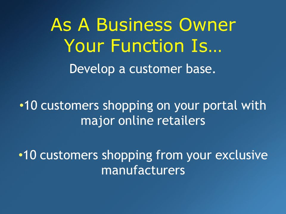As A Business Owner Your Function Is… Develop a customer base.