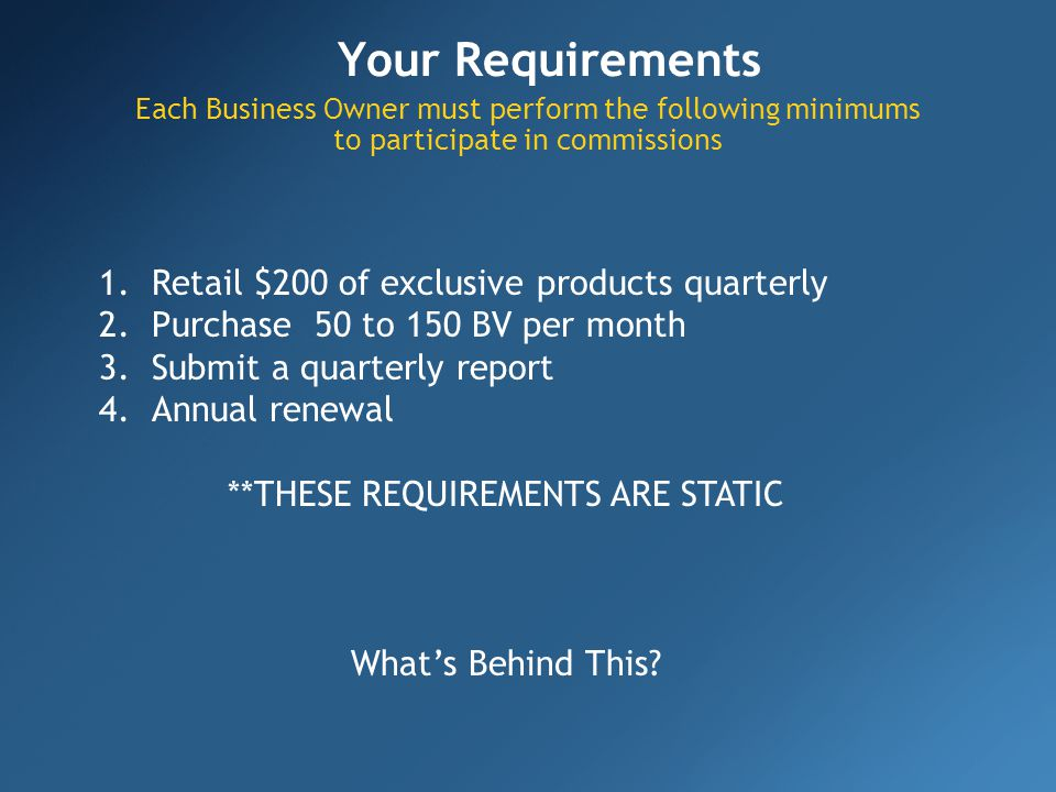 Your Requirements Each Business Owner must perform the following minimums to participate in commissions 1.Retail $200 of exclusive products quarterly 2.Purchase 50 to 150 BV per month 3.Submit a quarterly report 4.Annual renewal **THESE REQUIREMENTS ARE STATIC Whats Behind This