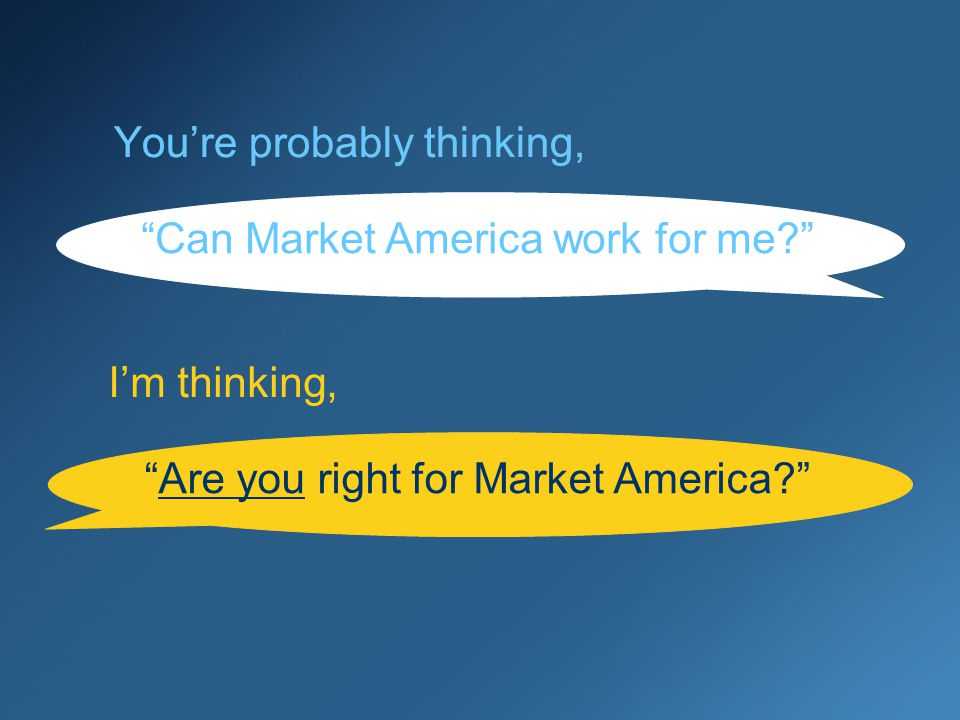 Youre probably thinking, Can Market America work for me Are you right for Market America.