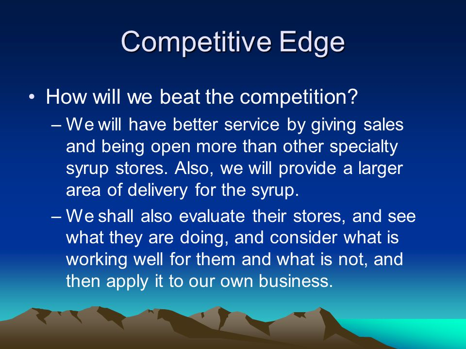 Competitive Edge How will we beat the competition.
