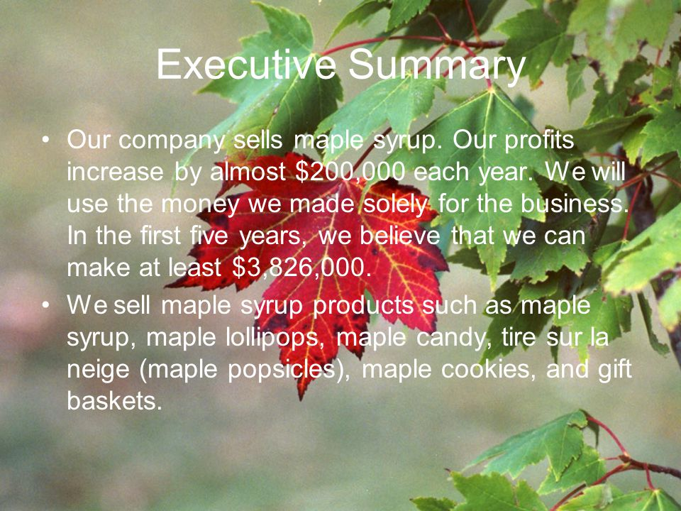Executive Summary Our company sells maple syrup. Our profits increase by almost $200,000 each year.