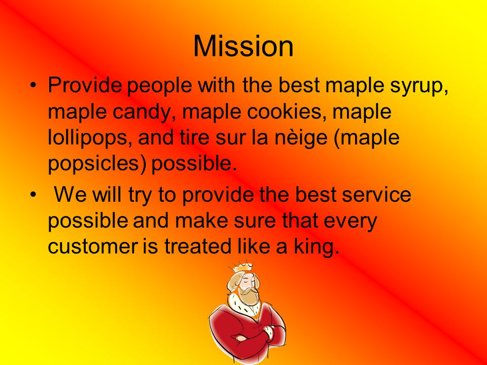 Mission Provide people with the best maple syrup, maple candy, maple cookies, maple lollipops, and tire sur la nèige (maple popsicles) possible.
