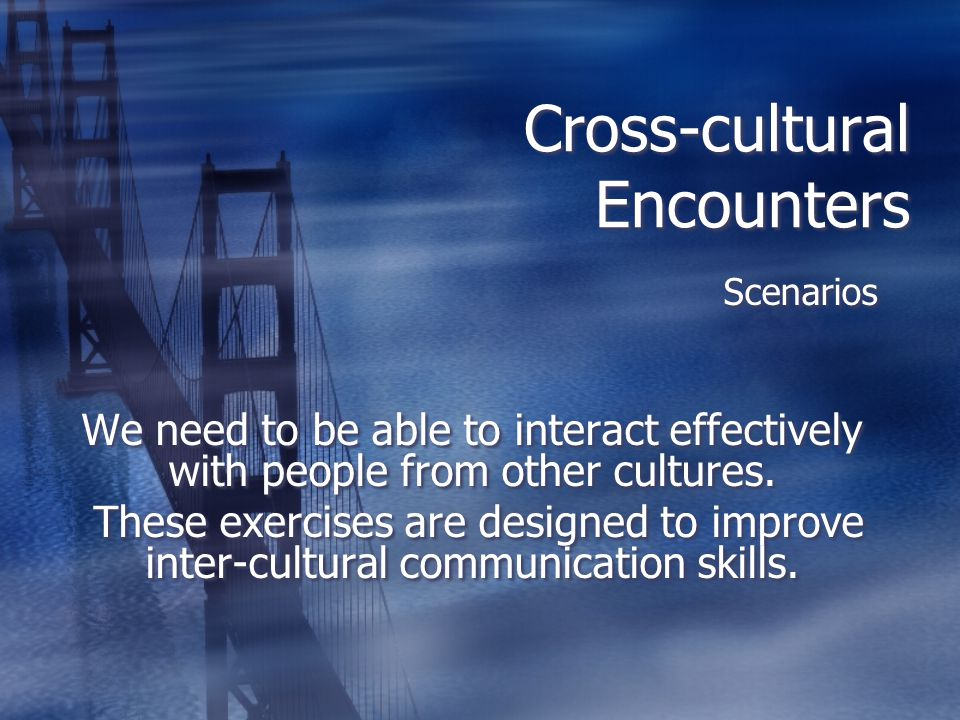 Cross-cultural Encounters Scenarios We need to be able to interact effectively with people from other cultures. These exercises are designed to improv